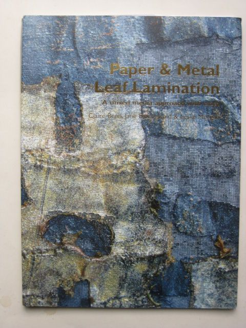 Benn, Claire – Jane Dunnewold & Lesie Morgan.-Paper & Metal Leaf Lamination . A mixed media approach with cloth.